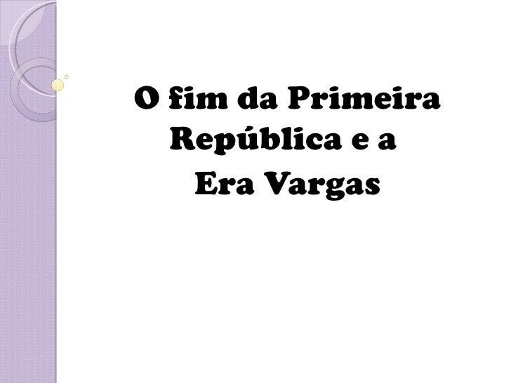 O fim da Primeira  República e a    Era Vargas