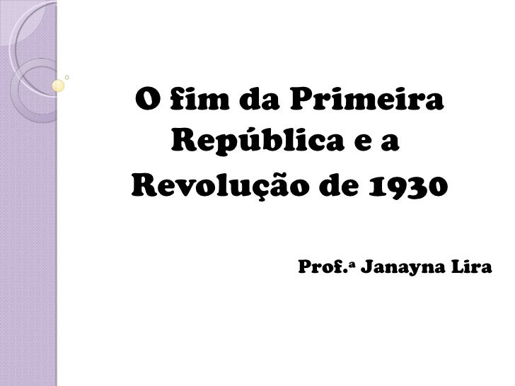 O fim da Primeira  República e aRevolução de 1930        Prof.ª Janayna Lira
