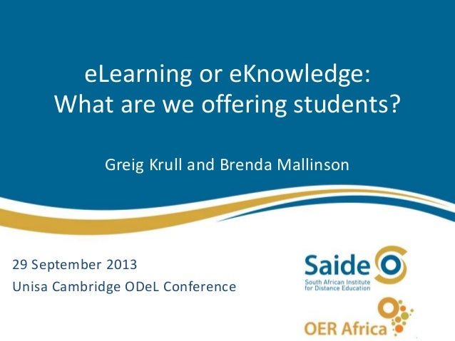 eLearning or eKnowledge: What are we offering students? Greig Krull and Brenda Mallinson 29 September 2013 Unisa Cambridge...