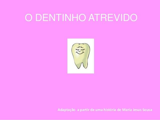 O DENTINHO ATREVIDO     Adaptação a partir de uma história de Maria Jesus Sousa