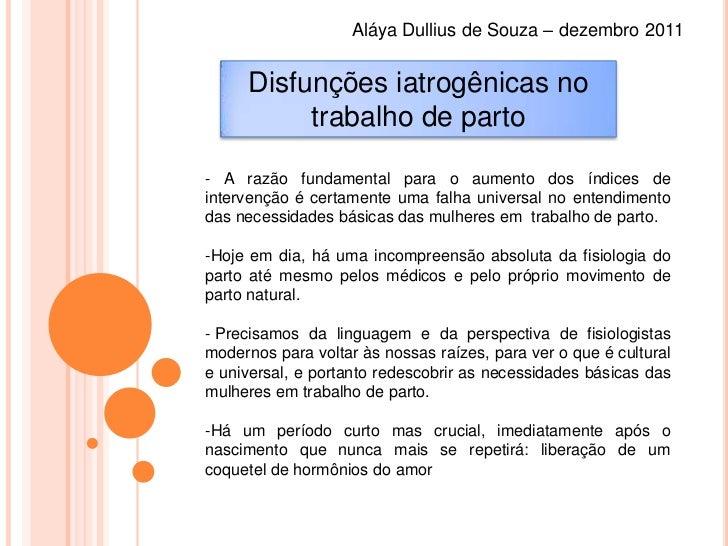Aláya Dullius de Souza – dezembro 2011     Disfunções iatrogênicas no          trabalho de parto- A razão fundamental para...