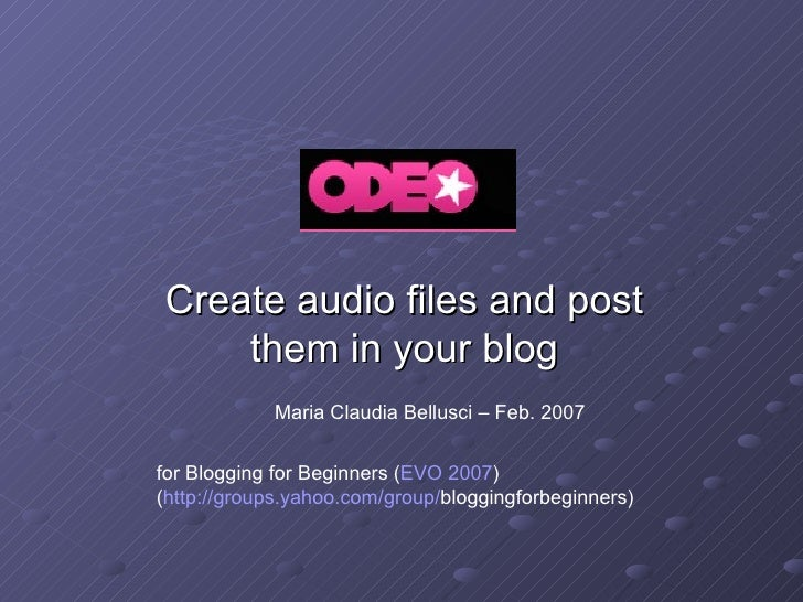 Create audio files and post them in your blog Maria Claudia Bellusci – Feb. 2007 for Blogging for Beginners ( EVO 2007 ) (...