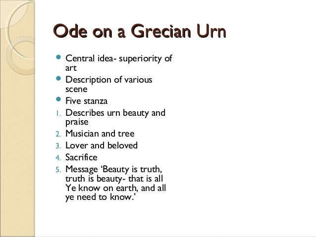 essays on ode on a grecian urn The poem `ode on a grecian urn' is a poem written by john keats in the form of an ode in its original (greek) form, an ode is an elaborately structured poem written in praise of an event or individual, with a perfect amalgamation of intellectual and emotional approaches in the history of british poetry, the.