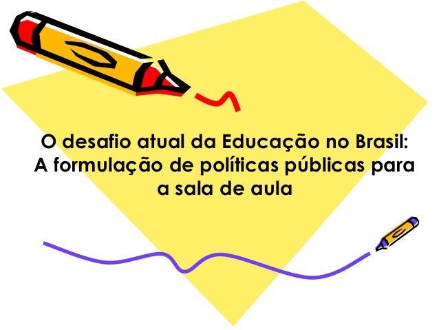 O desafio atual da Educação no Brasil:A formulação de políticas públicas paraa sala de aula