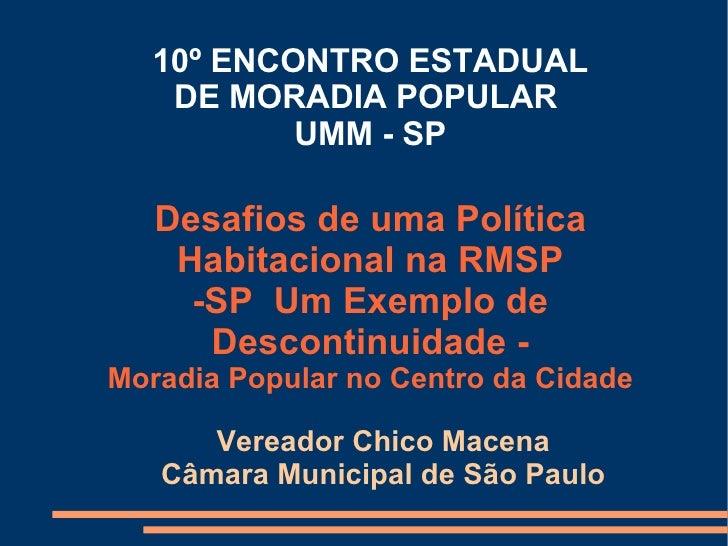 10º ENCONTRO ESTADUAL DE MORADIA POPULAR  UMM - SP Vereador Chico Macena Câmara Municipal de São Paulo Desafios de uma Pol...