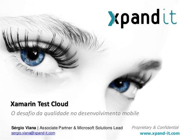 www.xpand-it.com Proprietary & Confidential O desafio da qualidade no desenvolvimento mobile Xamarin Test Cloud Sérgio Via...