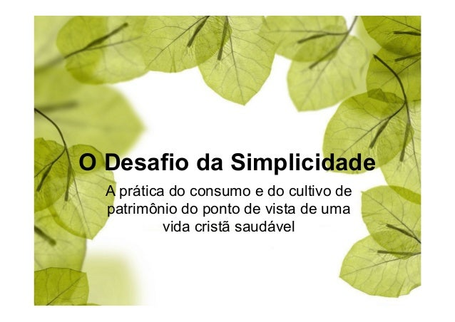 O Desafio da Simplicidade  A prática do consumo e do cultivo de  patrimônio do ponto de vista de uma  vida cristã saudável