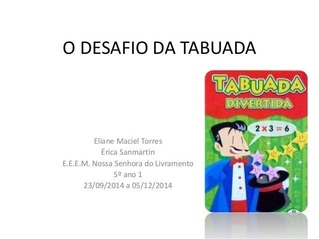 O DESAFIO DA TABUADA  Eliane Maciel Torres  Érica Sanmartin  E.E.E.M. Nossa Senhora do Livramento  5º ano 1  23/09/2014 a ...