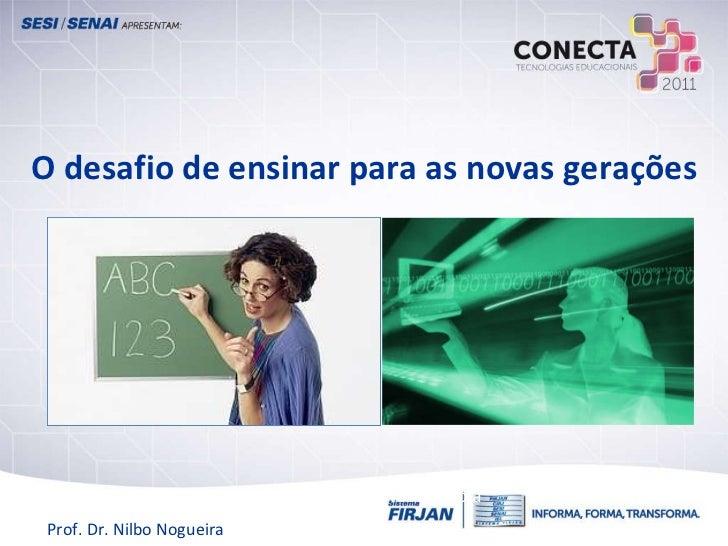 O desafio de ensinar para as novas gerações Questionamentos e Inovações para uma Nova Escola Prof. Dr. Nilbo Nogueira