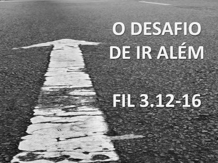 O DESAFIO DE IR ALÉM<br />FIL 3.12-16<br />