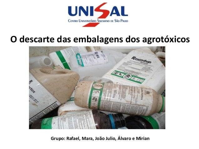 O descarte das embalagens dos agrotóxicos         Grupo: Rafael, Mara, João Julio, Álvaro e Mirian