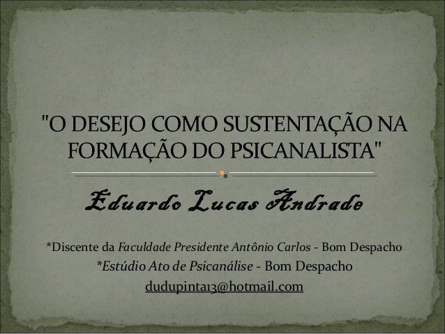 Eduardo Lucas Andrade*Discente da Faculdade Presidente Antônio Carlos - Bom Despacho        *Estúdio Ato de Psicanálise - ...