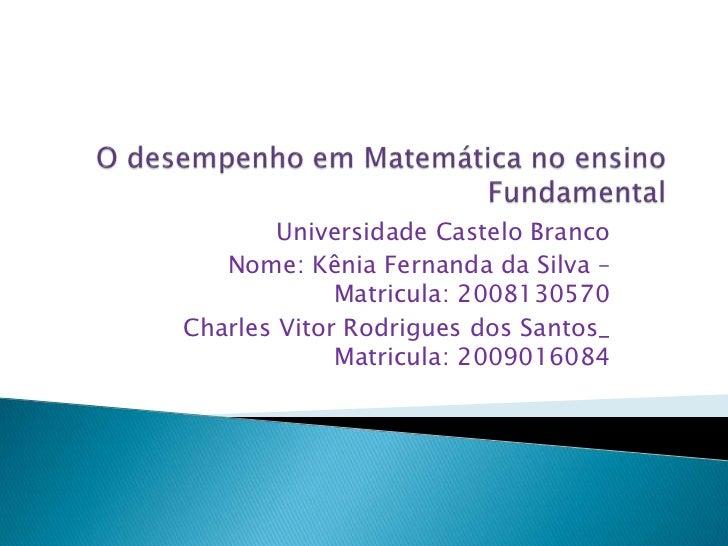 O desempenho em Matemática no ensino Fundamental<br />Universidade Castelo Branco<br />Nome: Kênia Fernanda da Silva – Mat...