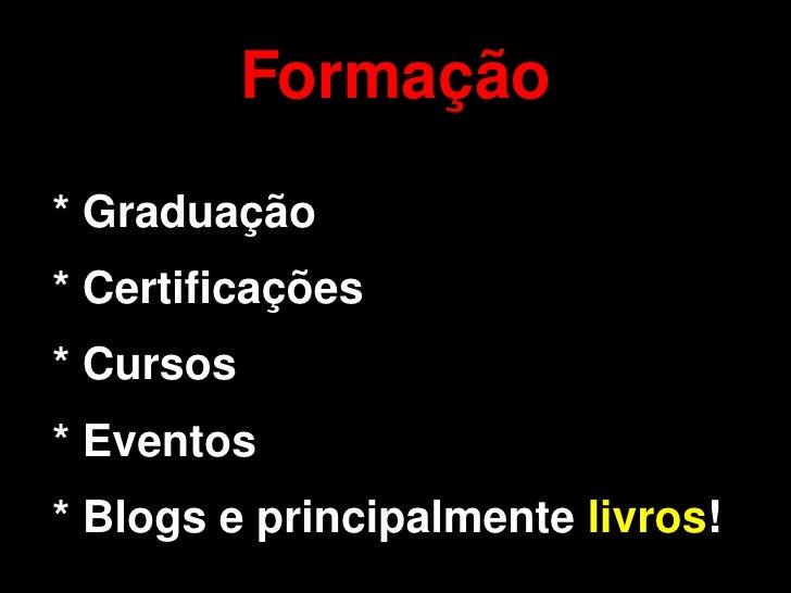 Formação     * Graduação     * Certificações     * Cursos     * Eventos       * Blogs e principalmente livros!           ...