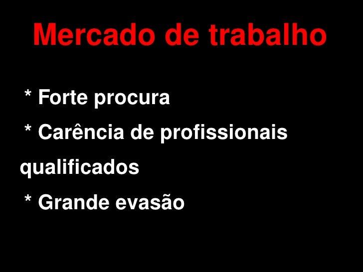 Mercado de trabalho     * Forte procura     * Carência de profissionais qualificados     * Grande evasão                 ...