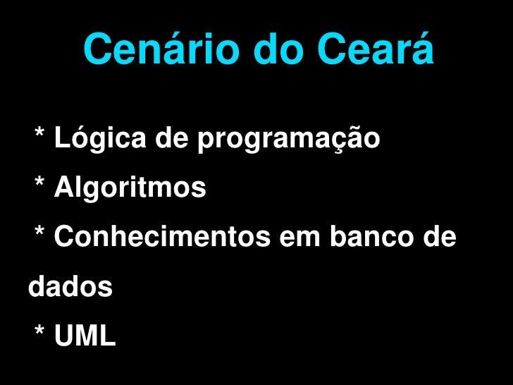 Cenário do Ceará     * Lógica de programação     * Algoritmos     * Conhecimentos em banco de dados       * UML