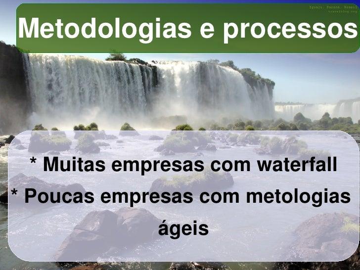 Metodologias e processos        * Muitas empresas com waterfall * Poucas empresas com metologias                 ágeis   ...