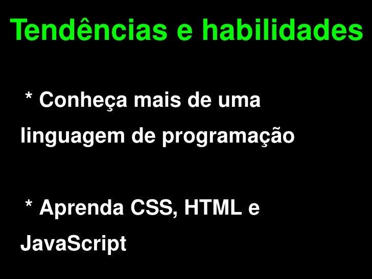 Tendências e habilidades      * Conheça mais de uma  linguagem de programação       * Aprenda CSS, HTML e    JavaScript  ...