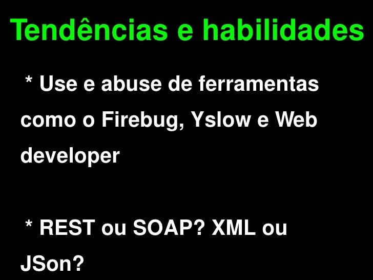 Tendências e habilidades     * Use e abuse de ferramentas  como o Firebug, Yslow e Web  developer       * REST ou SOAP? XM...