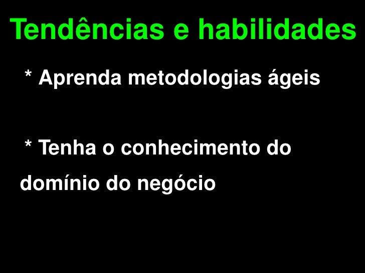 Tendências e habilidades     * Aprenda metodologias ágeis       * Tenha o conhecimento do  domínio do negócio            ...