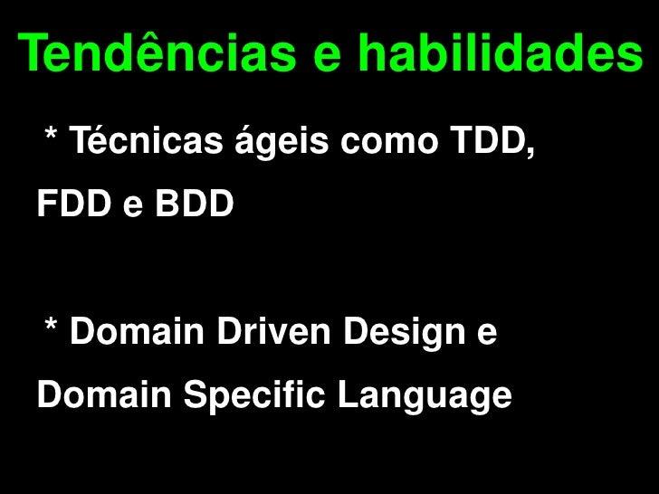 Tendências e habilidades     * Técnicas ágeis como TDD,  FDD e BDD       * Domain Driven Design e  Domain Specific Languag...