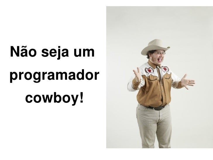 Não seja um programador     cowboy!