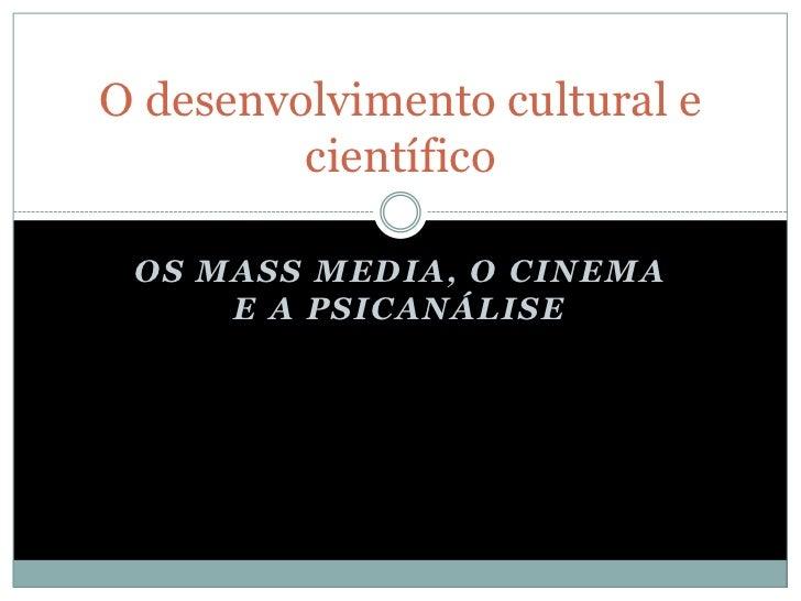 O desenvolvimento cultural e         científico OS MASS MEDIA, O CINEMA     E A PSICANÁLISE