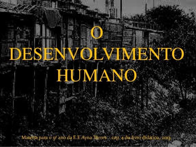 O DESENVOLVIMENTO HUMANO Matéria para o 9º ano da E.E Ayna Tôrres - cap. 4 do livro didático, 2013.