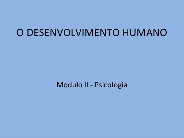 O DESENVOLVIMENTO HUMANO Módulo II - Psicologia