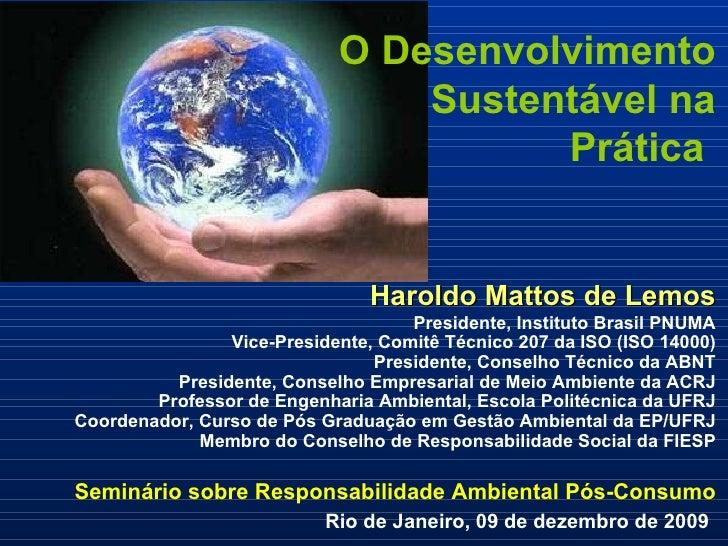 O Desenvolvimento Sustentável na Prática  Haroldo Mattos de Lemos Presidente, Instituto Brasil PNUMA Vice-Presidente, Comi...
