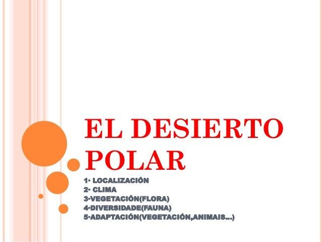 EL DESIERTO POLAR 1· LOCALIZACIÓN 2· CLIMA 3·VEGETACIÓN(FLORA) 4·DIVERSIDADE(FAUNA) 5·ADAPTACIÓN(VEGETACIÓN,ANIMAIS…)
