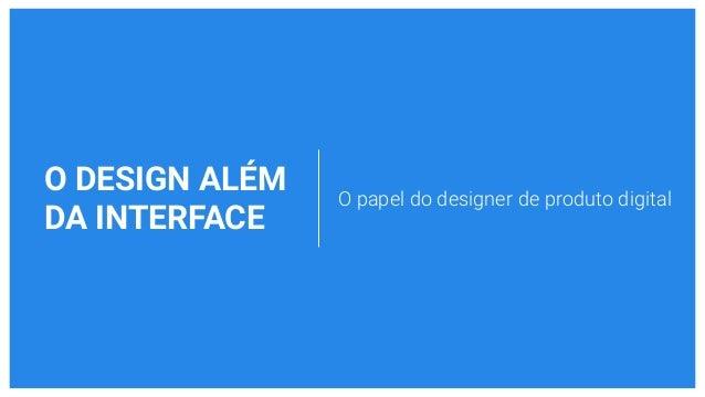 O DESIGN ALÉM DA INTERFACE O papel do designer de produto digital