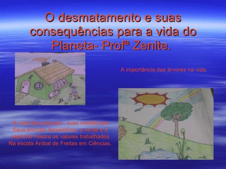 O desmatamento e suas consequências para a vida do Planeta- Profª Zenite.   A vida das pessoas , suas residências Seus ani...