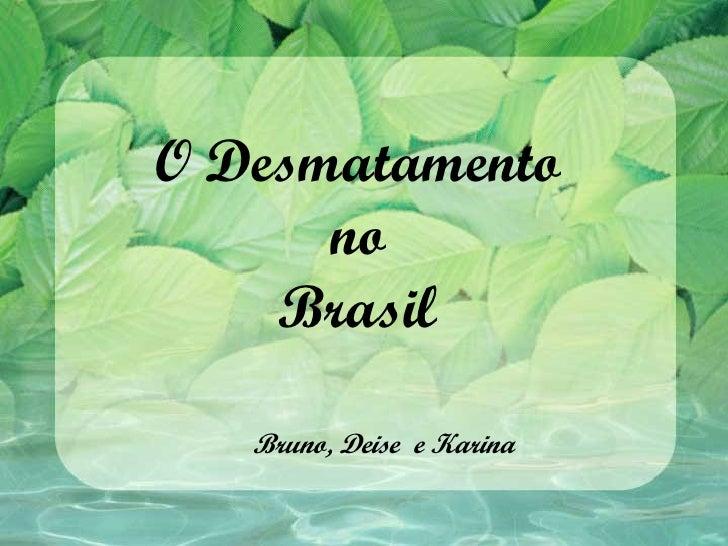 O Desmatamento      no    Brasil   Bruno, Deise e Karina