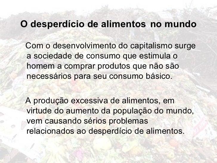 O desperdício de alimentos no mundo Com o desenvolvimento do capitalismo surge a sociedade de consumo que estimula o homem...