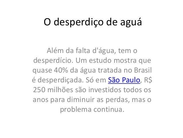 O desperdiço de aguá  Além da falta d'água, tem o  desperdício. Um estudo mostra que  quase 40% da água tratada no Brasil ...