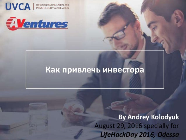 Как привлечь инвестора By Andrey Kolodyuk August 29, 2016 specially for LifeHackDay 2016, Odessa