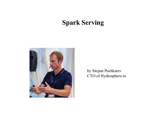 Spark Serving by Stepan Pushkarev CTO of Hydrosphere.io