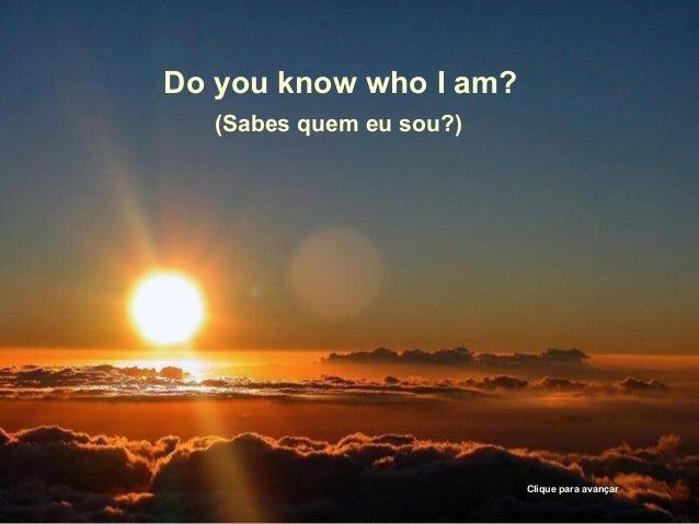 Do you know who I am?  (Sabes quem eu sou?)  Clique para avançar