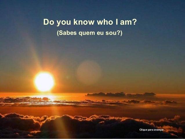 Do you know who I am?(Sabes quem eu sou?)Clique para avançar