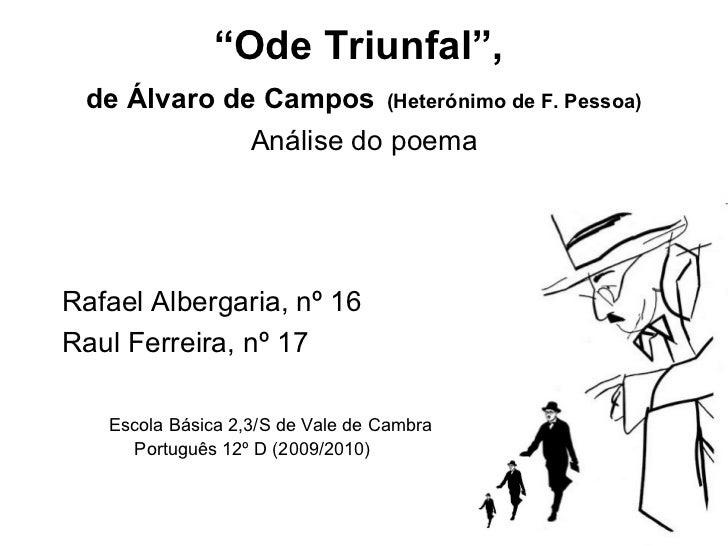 """ Ode  Triunfal "",  de Álvaro de Campos   (Heterónimo de F. Pessoa) <ul><li>Análise do poema </li></ul><ul><li>Rafael Albe..."