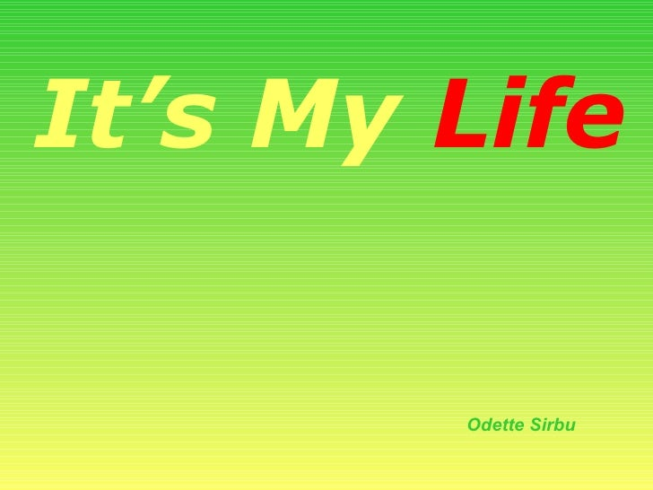 It's My   Life Odette Sirbu