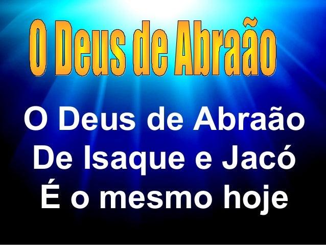 O Deus de AbraãoDe Isaque e Jacó É o mesmo hoje