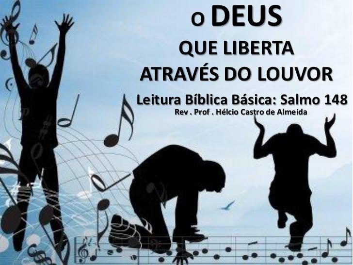 O DEUS   QUE LIBERTAATRAVÉS DO LOUVORLeitura Bíblica Básica: Salmo 148     Rev . Prof . Hélcio Castro de Almeida