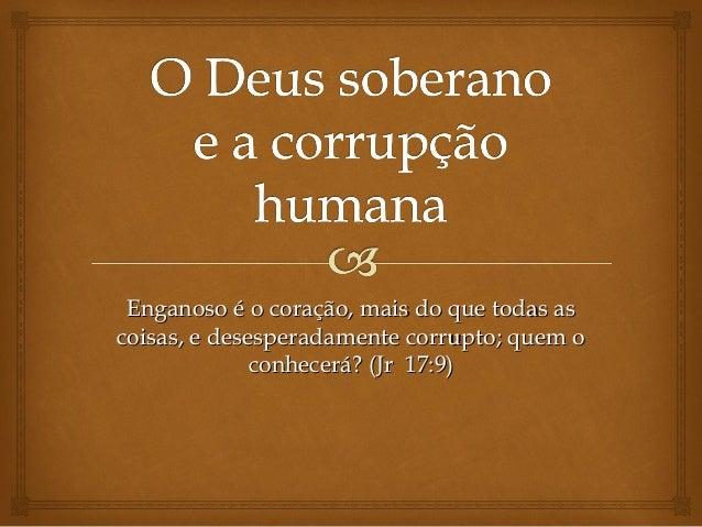 Enganoso é o coração, mais do que todas asEnganoso é o coração, mais do que todas as coisas, e desesperadamente corrupto; ...