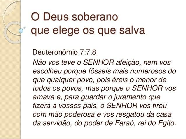 O Deus soberano que elege os que salva Deuteronômio 7:7,8 Não vos teve o SENHOR afeição, nem vos escolheu porque fôsseis m...