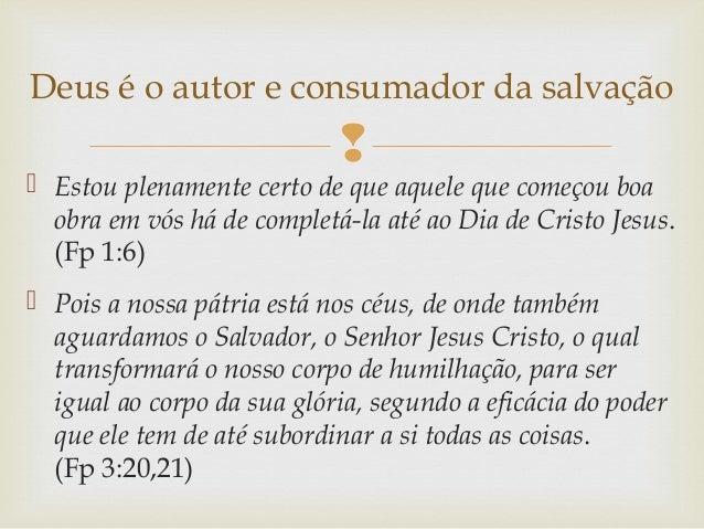  Estou plenamente certo de que aquele que começou boa obra em vós há de completá-la até ao Dia de Cristo Jesus. (Fp 1:6...