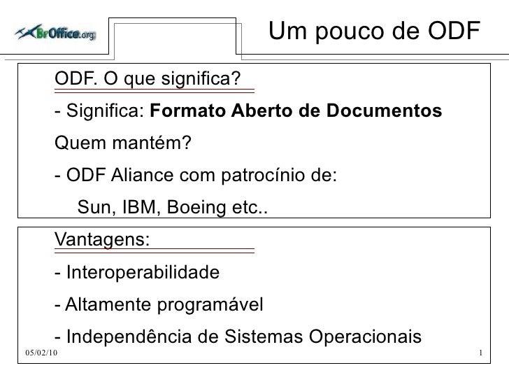 Um pouco de ODF <ul>ODF. O que significa? </ul>- Significa:  Formato Aberto de Documentos Quem mantém? - ODF Aliance com p...