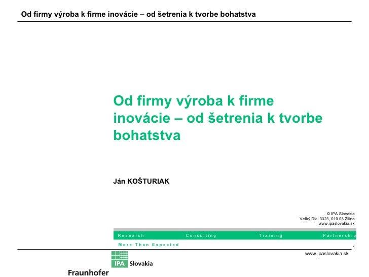 Od firmy výroba k firme inovácie – od šetrenia k tvorbe bohatstva Ján KOŠTURIAK © IPA Slovakia Veľký Diel 3323, 010 08 Žil...