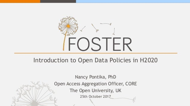 Introduction to Open Data Policies in H2020 Nancy Pontika, PhD Open Access Aggregation Officer, CORE The Open University, ...